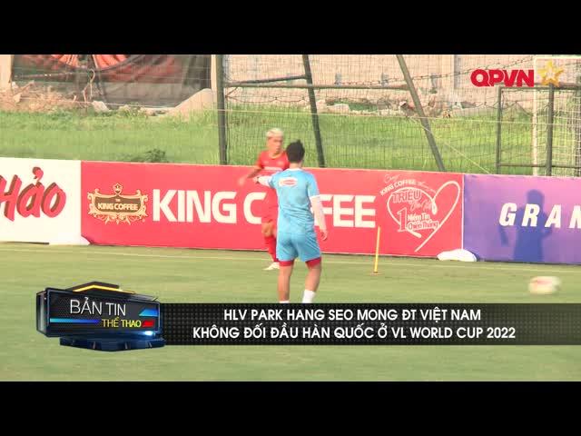 HLV Park Hang Seo mong ĐT Việt Nam không đối đầu Hàn Quốc ở VL World Cup 2022