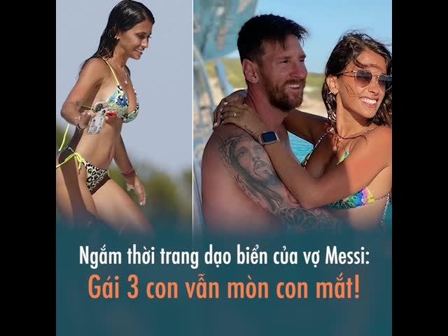 Ngắm thời trang dạo biển của vợ Messi: Gái 3 con vẫn mòn con mắt!